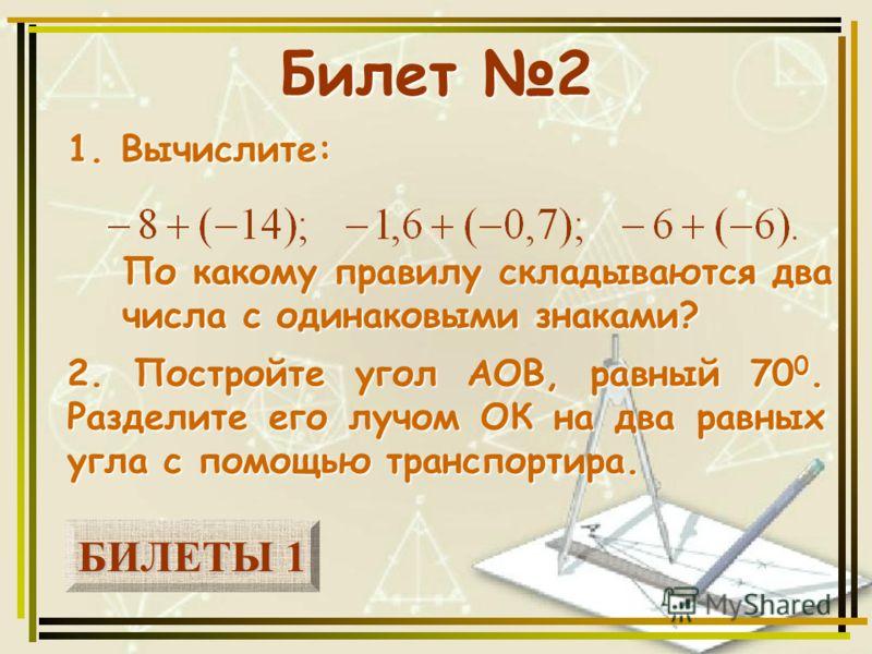 БИЛЕТЫ 1 БИЛЕТЫ 1 Билет 2 1. Вычислите: 2. Постройте угол АОВ, равный 70 0. Разделите его лучом ОК на два равных угла с помощью транспортира. По какому правилу складываются два числа с одинаковыми знаками?