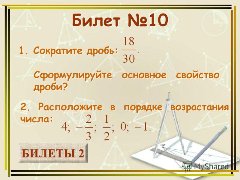 БИЛЕТЫ 2 БИЛЕТЫ 2 Билет 10 1. Сократите дробь: 2. Расположите в порядке возрастания числа: Сформулируйте основное свойство дроби?