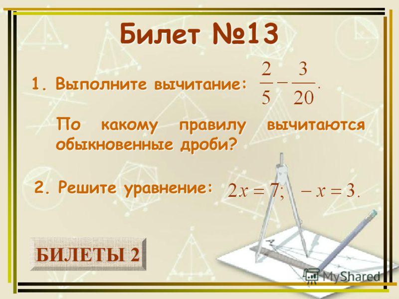 БИЛЕТЫ 2 БИЛЕТЫ 2 Билет 13 1. Выполните вычитание: 2. Решите уравнение: По какому правилу вычитаются обыкновенные дроби?
