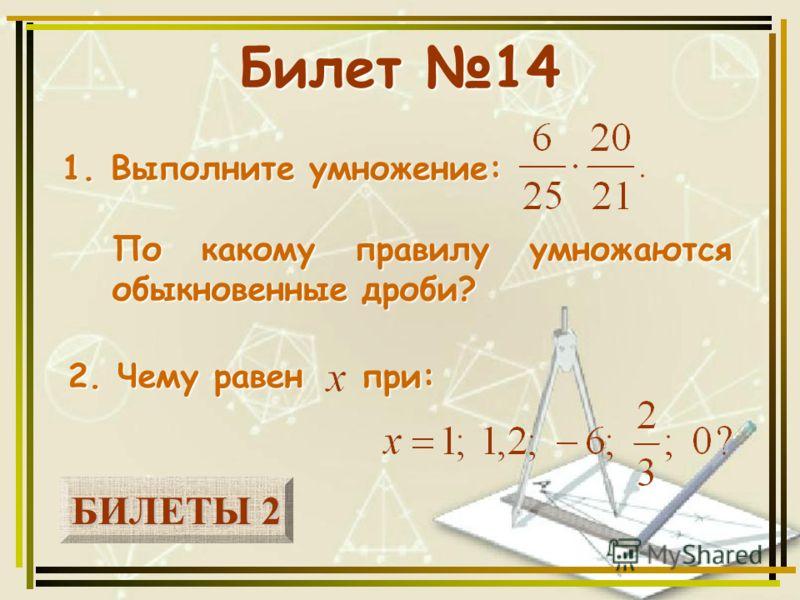 БИЛЕТЫ 2 БИЛЕТЫ 2 Билет 14 1. Выполните умножение: 2. Чему равен при: По какому правилу умножаются обыкновенные дроби?