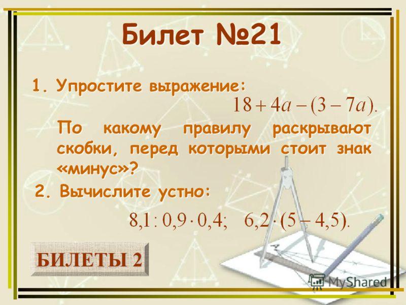 БИЛЕТЫ 2 БИЛЕТЫ 2 Билет 21 1. Упростите выражение: 2. Вычислите устно: По какому правилу раскрывают скобки, перед которыми стоит знак «минус»?