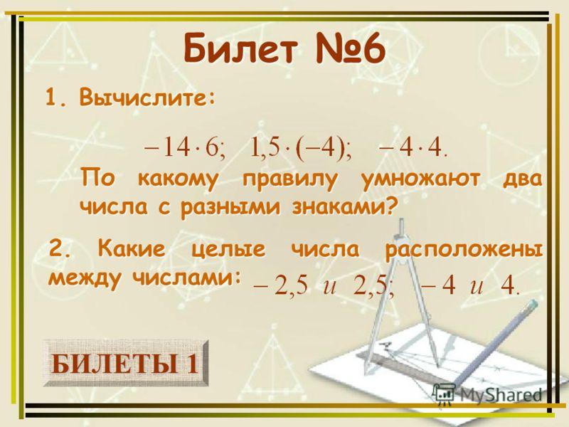 БИЛЕТЫ 1 БИЛЕТЫ 1 Билет 6 1. Вычислите: 2. Какие целые числа расположены между числами: По какому правилу умножают два числа с разными знаками?