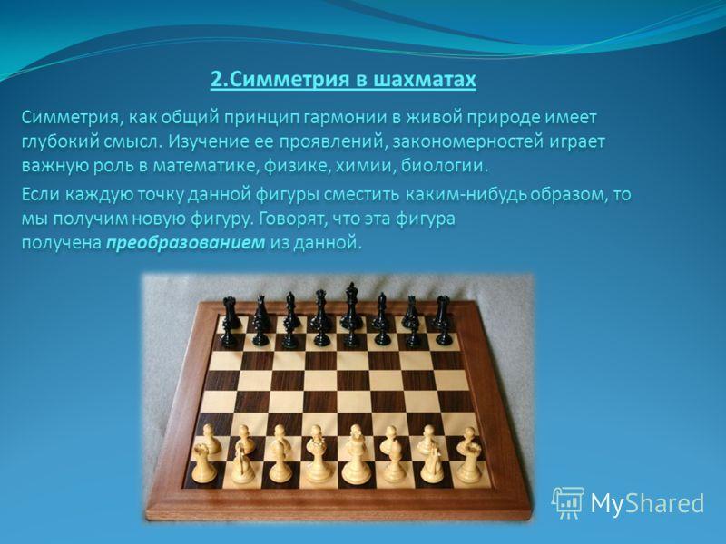 2.Симметрия в шахматах Симметрия, как общий принцип гармонии в живой природе имеет глубокий смысл. Изучение ее проявлений, закономерностей играет важную роль в математике, физике, химии, биологии. Если каждую точку данной фигуры сместить каким-нибудь