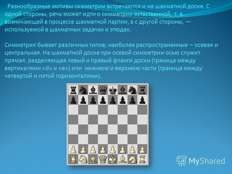 Разнообразные мотивы симметрии встречаются и на шахматной доске. С одной стороны, речь может идти о симметрии естественной, т. е. возникающей в процессе шахматной партии, а с другой стороны, используемой в шахматных задачах и этюдах. Симметрия бывает