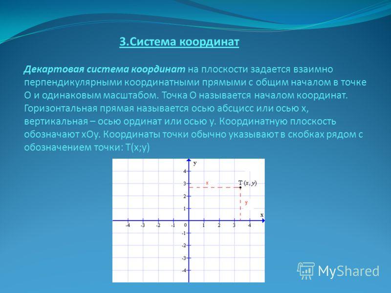 3.Система координат Декартовая система координат на плоскости задается взаимно перпендикулярными координатными прямыми с общим началом в точке О и одинаковым масштабом. Точка О называется началом координат. Горизонтальная прямая называется осью абсци