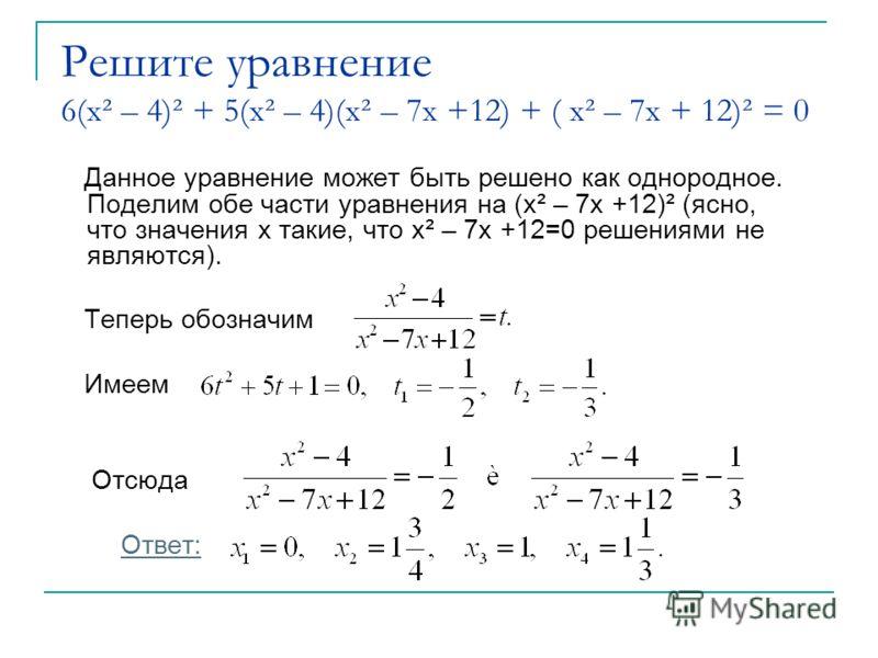 Решите уравнение 6(x² – 4)² + 5(x² – 4)(x² – 7x +12) + ( x² – 7x + 12)² = 0 Данное уравнение может быть решено как однородное. Поделим обе части уравнения на (x² – 7x +12)² (ясно, что значения x такие, что x² – 7x +12=0 решениями не являются). Теперь