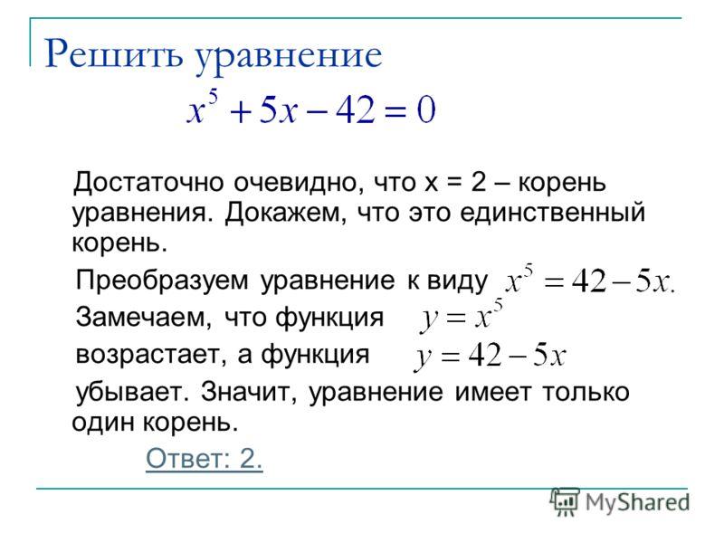 Решить уравнение Достаточно очевидно, что x = 2 – корень уравнения. Докажем, что это единственный корень. Преобразуем уравнение к виду Замечаем, что функция возрастает, а функция убывает. Значит, уравнение имеет только один корень. Ответ: 2.