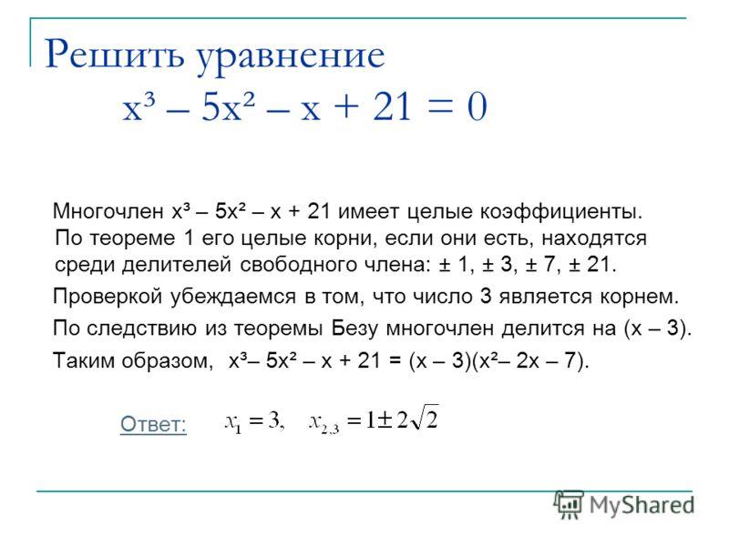 Решить уравнение x³ – 5x² – x + 21 = 0 Многочлен x³ – 5x² – x + 21 имеет целые коэффициенты. По теореме 1 его целые корни, если они есть, находятся среди делителей свободного члена: ± 1, ± 3, ± 7, ± 21. Проверкой убеждаемся в том, что число 3 являетс