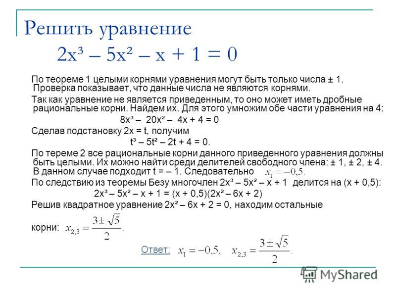 Решить уравнение 2x³ – 5x² – x + 1 = 0 По теореме 1 целыми корнями уравнения могут быть только числа ± 1. Проверка показывает, что данные числа не являются корнями. Так как уравнение не является приведенным, то оно может иметь дробные рациональные ко