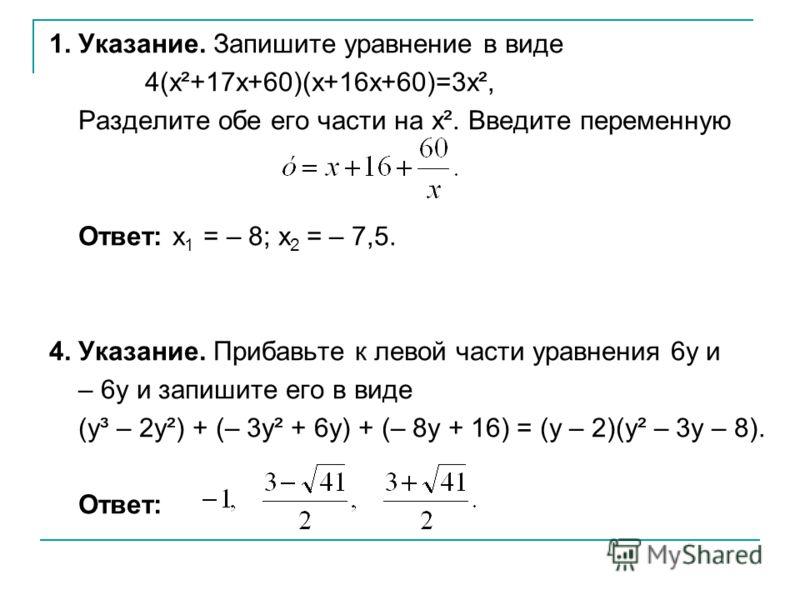1. Указание. Запишите уравнение в виде 4(x²+17x+60)(x+16x+60)=3x², Разделите обе его части на x². Введите переменную Ответ: x 1 = – 8; x 2 = – 7,5. 4. Указание. Прибавьте к левой части уравнения 6y и – 6y и запишите его в виде (y³ – 2y²) + (– 3y² + 6