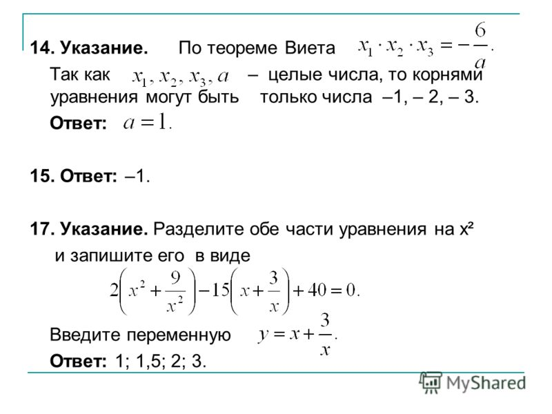 14. Указание. По теореме Виета Так как – целые числа, то корнями уравнения могут быть только числа –1, – 2, – 3. Ответ: 15. Ответ: –1. 17. Указание. Разделите обе части уравнения на x² и запишите его в виде Введите переменную Ответ: 1; 1,5; 2; 3.