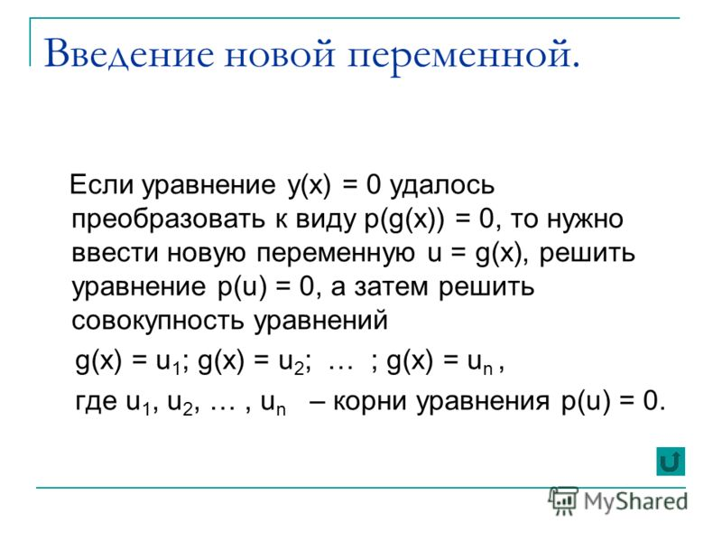 Введение новой переменной. Если уравнение y(x) = 0 удалось преобразовать к виду p(g(x)) = 0, то нужно ввести новую переменную u = g(x), решить уравнение p(u) = 0, а затем решить совокупность уравнений g(x) = u 1 ; g(x) = u 2 ; … ; g(x) = u n, где u 1