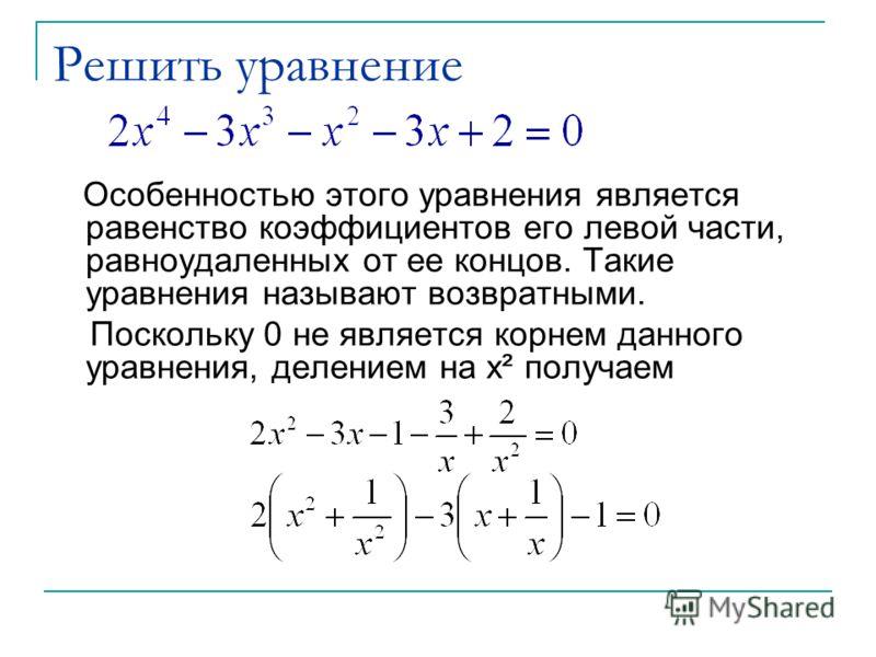 Решить уравнение Особенностью этого уравнения является равенство коэффициентов его левой части, равноудаленных от ее концов. Такие уравнения называют возвратными. Поскольку 0 не является корнем данного уравнения, делением на x² получаем