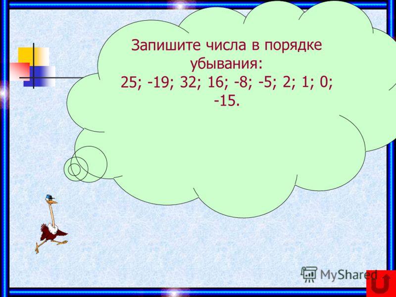 Запишите числа в порядке убывания: 25; -19; 32; 16; -8; -5; 2; 1; 0; -15.