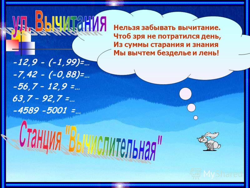 -12,9 - (-1,99)=… -7,42 - (-0,88)=… -56,7 – 12,9 =… 63,7 – 92,7 =… -4589 -5001 =… Нельзя забывать вычитание. Чтоб зря не потратился день, Из суммы старания и знания Мы вычтем безделье и лень!