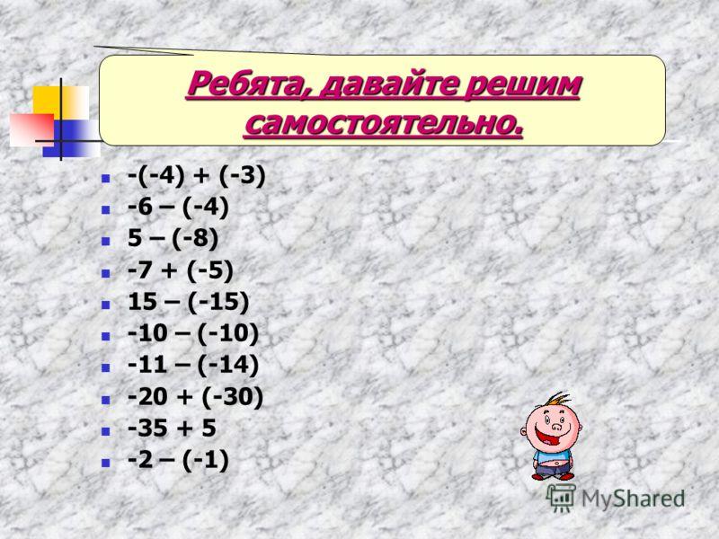 -(-4) + (-3) -6 – (-4) 5 – (-8) -7 + (-5) 15 – (-15) -10 – (-10) -11 – (-14) -20 + (-30) -35 + 5 -2 – (-1) Ребята, давайте решим самостоятельно.