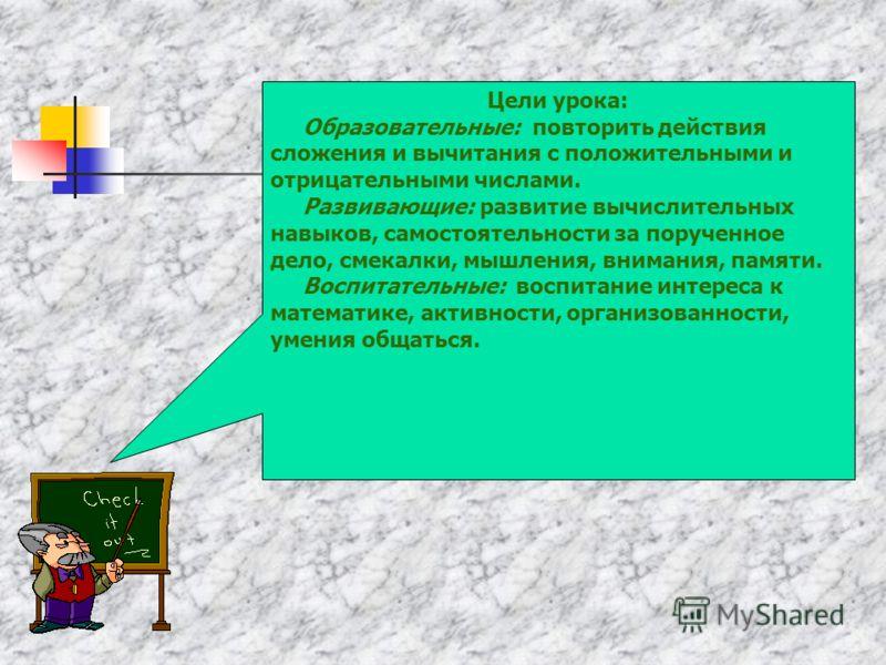 Цели урока: Образовательные: повторить действия сложения и вычитания с положительными и отрицательными числами. Развивающие: развитие вычислительных навыков, самостоятельности за порученное дело, смекалки, мышления, внимания, памяти. Воспитательные: