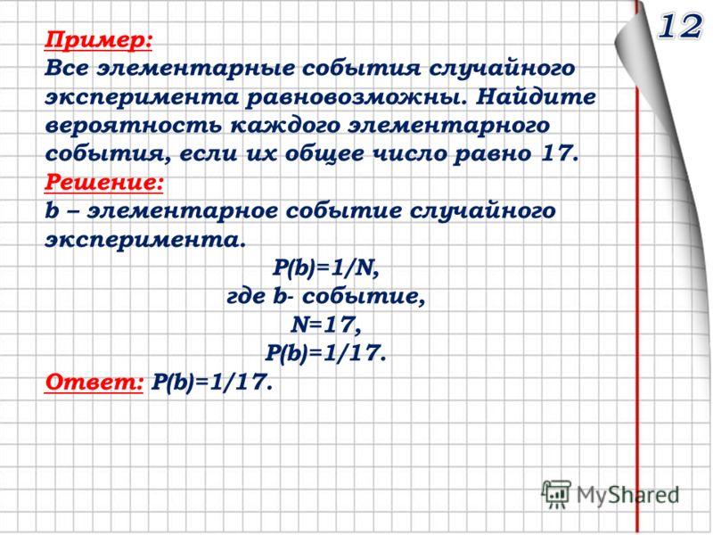 Пример: Все элементарные события случайного эксперимента равновозможны. Найдите вероятность каждого элементарного события, если их общее число равно 17. Решение: b – элементарное событие случайного эксперимента. Р(b)=1/N, где b- событие, N=17, Р(b)=1
