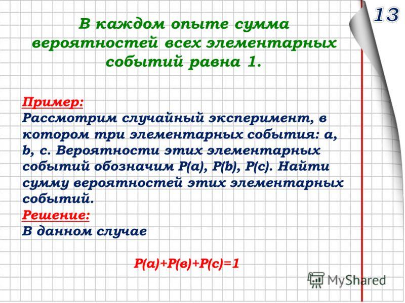 В каждом опыте сумма вероятностей всех элементарных событий равна 1. Пример: Рассмотрим случайный эксперимент, в котором три элементарных события: a, b, c. Вероятности этих элементарных событий обозначим P(a), P(b), P(с). Найти сумму вероятностей эти