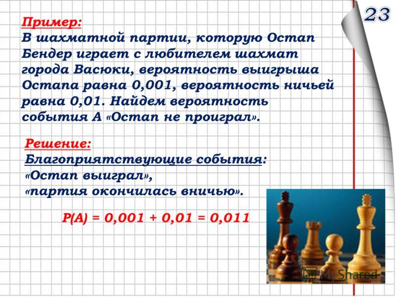 Пример: В шахматной партии, которую Остап Бендер играет с любителем шахмат города Васюки, вероятность выигрыша Остапа равна 0,001, вероятность ничьей равна 0,01. Найдем вероятность события А «Остап не проиграл». Решение: Благоприятствующие события: «
