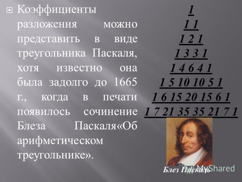 Коэффициенты разложения можно представить в виде треугольника Паскаля, хотя известно она была задолго до 1665 г., когда в печати появилось сочинение Блеза Паскаля « Об арифметическом треугольнике ». 1 1 1 1 2 1 1 3 3 1 1 4 6 4 1 1 5 10 10 5 1 1 6 15