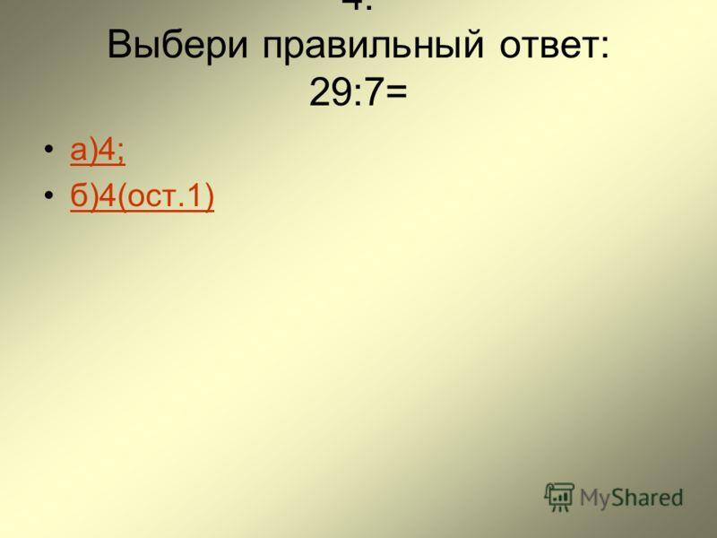 4. Выбери правильный ответ: 29:7= а)4; б)4(ост.1)