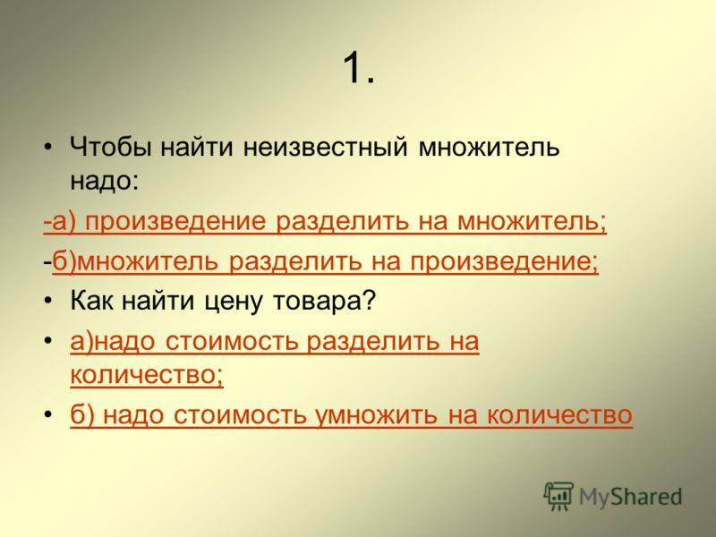 1. Чтобы найти неизвестный множитель надо: -а) произведение разделить на множитель; -б)множитель разделить на произведение;б)множитель разделить на произведение; Как найти цену товара? а)надо стоимость разделить на количество;а)надо стоимость раздели