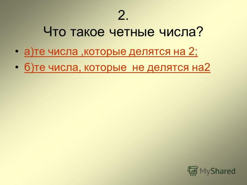 2. Что такое четные числа? а)те числа,которые делятся на 2; б)те числа, которые не делятся на2