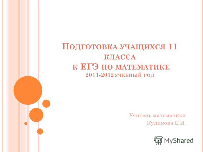 П ОДГОТОВКА УЧАЩИХСЯ 11 КЛАССА К ЕГЭ ПО МАТЕМАТИКЕ 2011-2012 УЧЕБНЫЙ ГОД Учитель математики Куликова Е.И.
