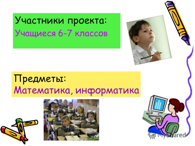 Участники проекта: Учащиеся 6-7 классов Предметы: Математика, информатика