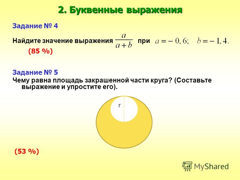 2. Буквенные выражения Задание 4 Найдите значение выражения при (85 %) Задание 5 Чему равна площадь закрашенной части круга? (Составьте выражение и упростите его). (53 %) r