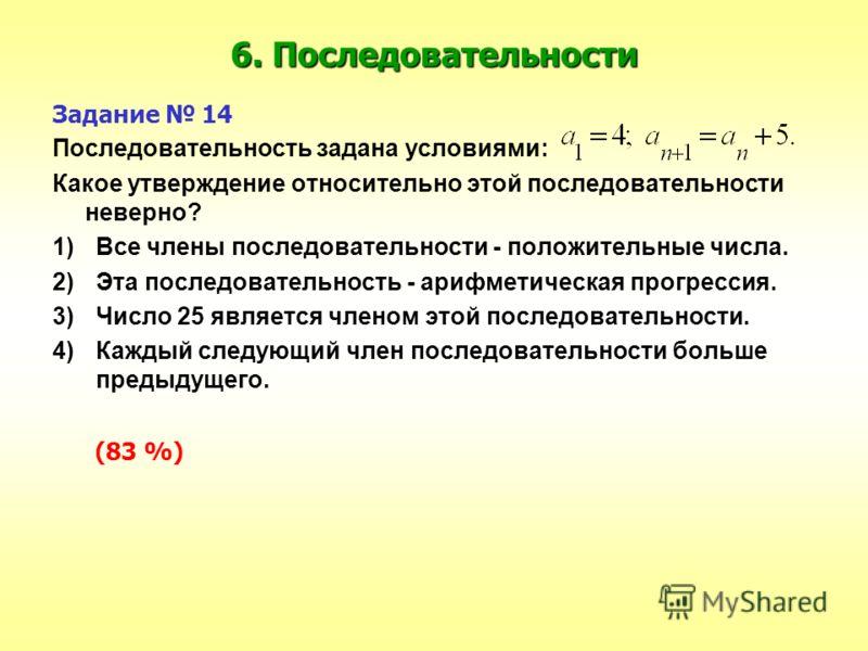 6. Последовательности Задание 14 Последовательность задана условиями: Какое утверждение относительно этой последовательности неверно? 1)Все члены последовательности - положительные числа. 2)Эта последовательность - арифметическая прогрессия. 3)Число
