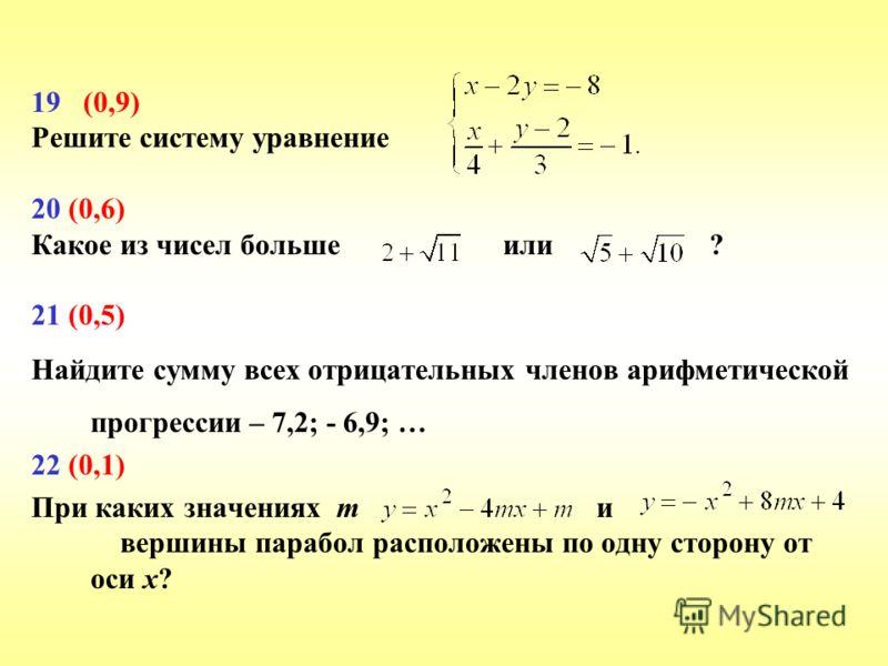 19 (0,9) Решите систему уравнение 20 (0,6) Какое из чисел больше или ? 21 (0,5) Найдите сумму всех отрицательных членов арифметической прогрессии – 7,2; - 6,9; … 22 (0,1) При каких значениях m и вершины парабол расположены по одну сторону от оси х?