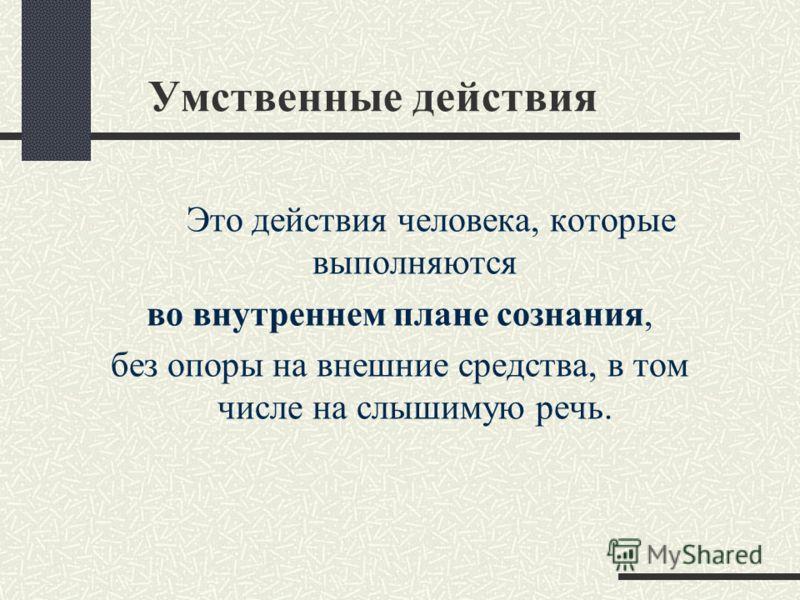 Умственные действия Это действия человека, которые выполняются во внутреннем плане сознания, без опоры на внешние средства, в том числе на слышимую речь.
