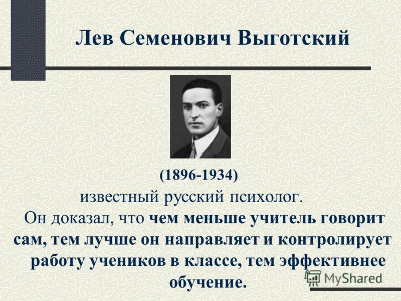 Лев Семенович Выготский (1896-1934) известный русский психолог. Он доказал, что чем меньше учитель говорит сам, тем лучше он направляет и контролирует работу учеников в классе, тем эффективнее обучение.
