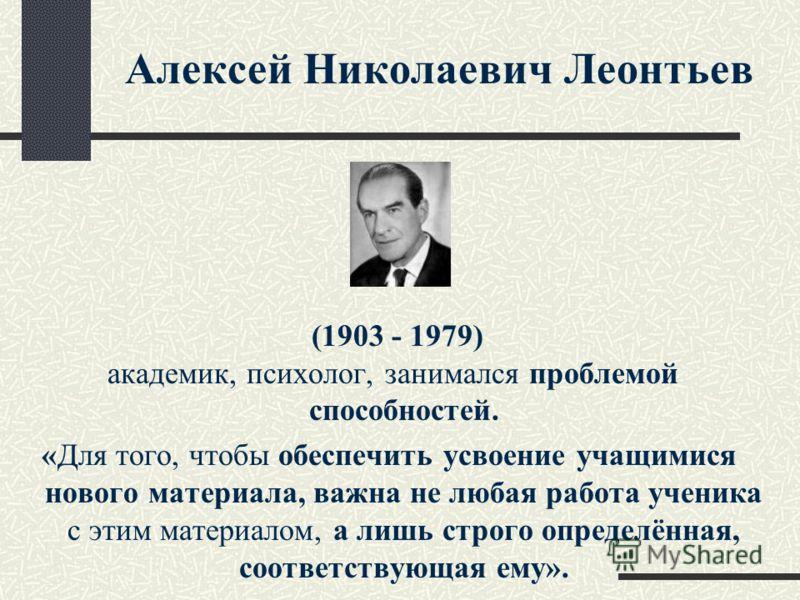 Алексей Николаевич Леонтьев (1903 - 1979) академик, психолог, занимался проблемой способностей. «Для того, чтобы обеспечить усвоение учащимися нового материала, важна не любая работа ученика с этим материалом, а лишь строго определённая, соответствую