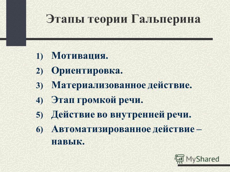 Этапы теории Гальперина 1) Мотивация. 2) Ориентировка. 3) Материализованное действие. 4) Этап громкой речи. 5) Действие во внутренней речи. 6) Автоматизированное действие – навык.