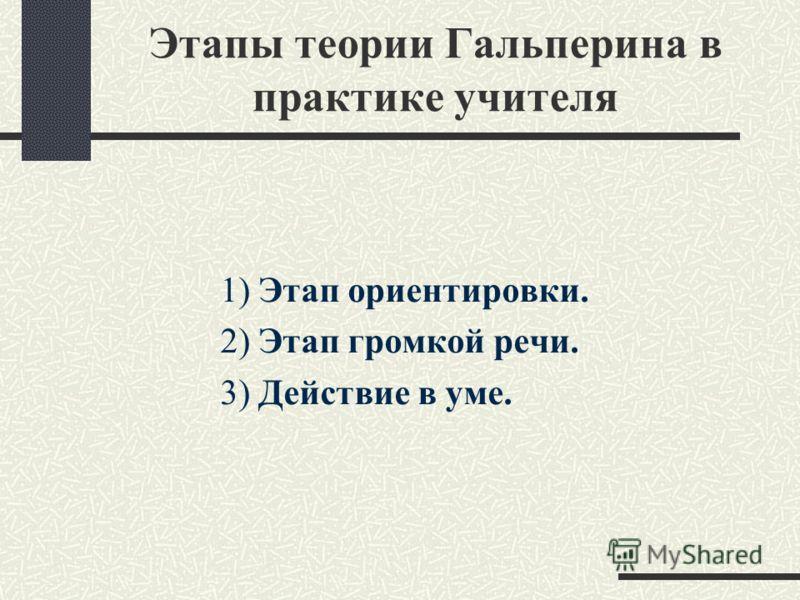 Этапы теории Гальперина в практике учителя 1) Этап ориентировки. 2) Этап громкой речи. 3) Действие в уме.