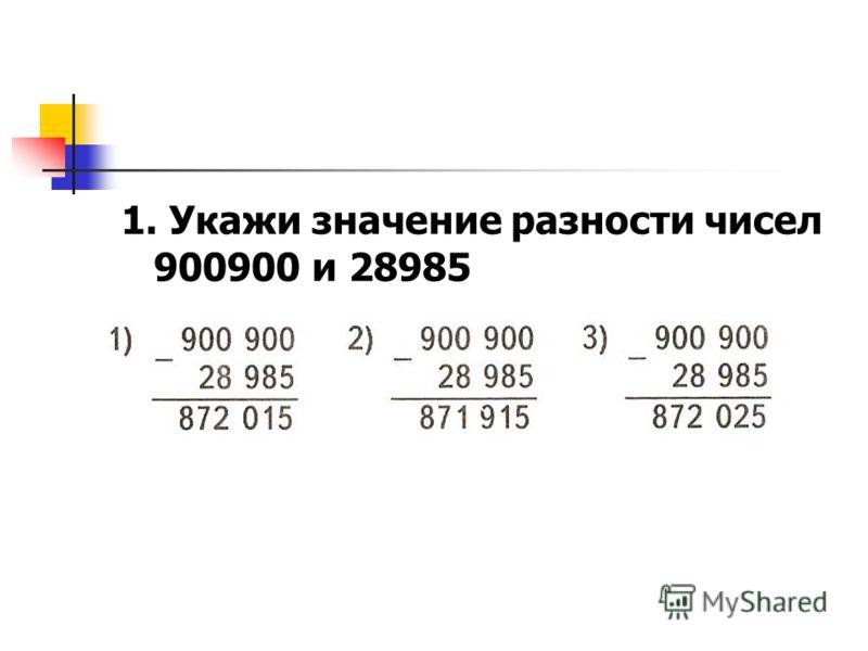 1. Укажи значение разности чисел 900900 и 28985