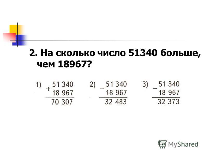 2. На сколько число 51340 больше, чем 18967?