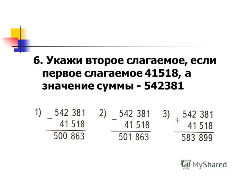 6. Укажи второе слагаемое, если первое слагаемое 41518, а значение суммы - 542381
