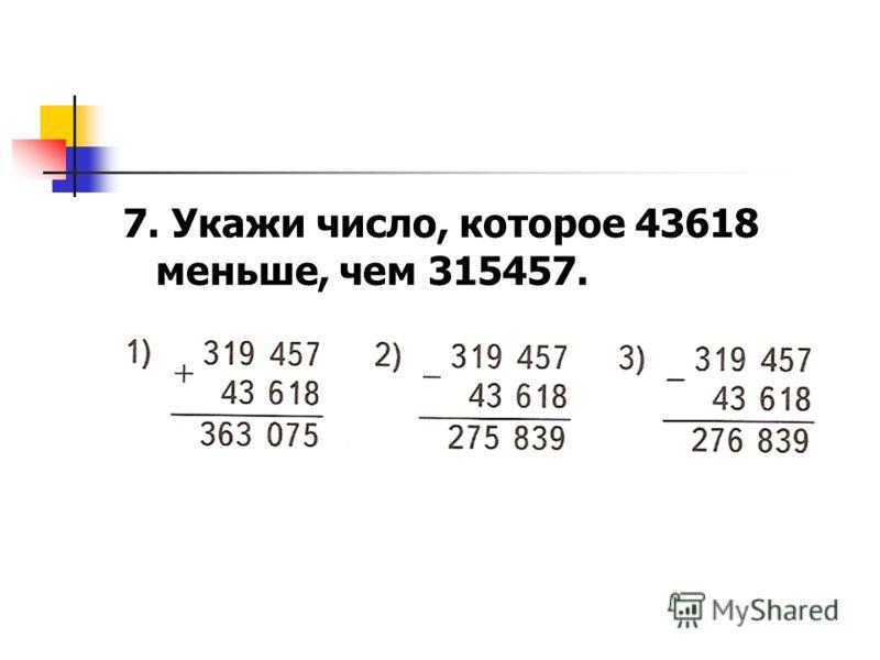7. Укажи число, которое 43618 меньше, чем 315457.