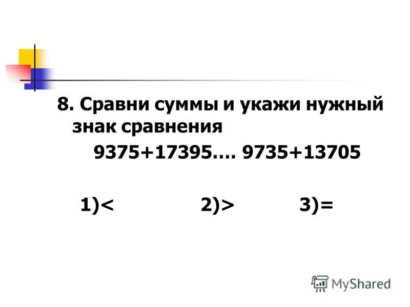 8. Сравни суммы и укажи нужный знак сравнения 9375+17395…. 9735+13705 1) 3)=