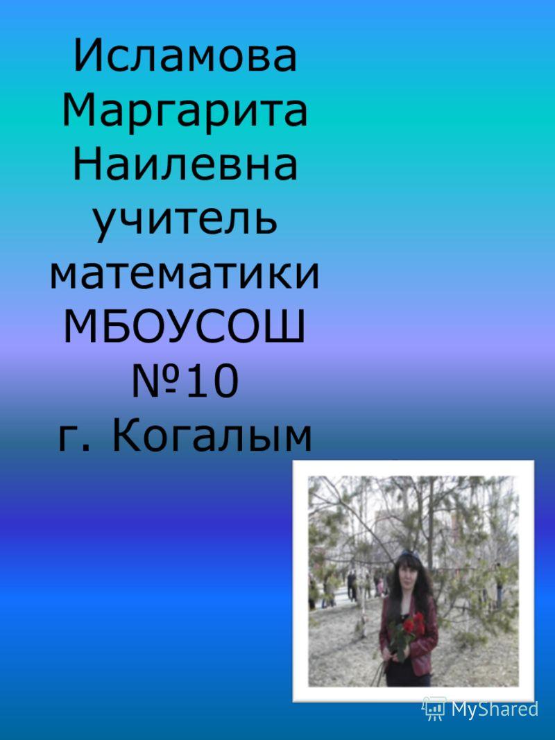 Исламова Маргарита Наилевна учитель математики МБОУСОШ 10 г. Когалым фото