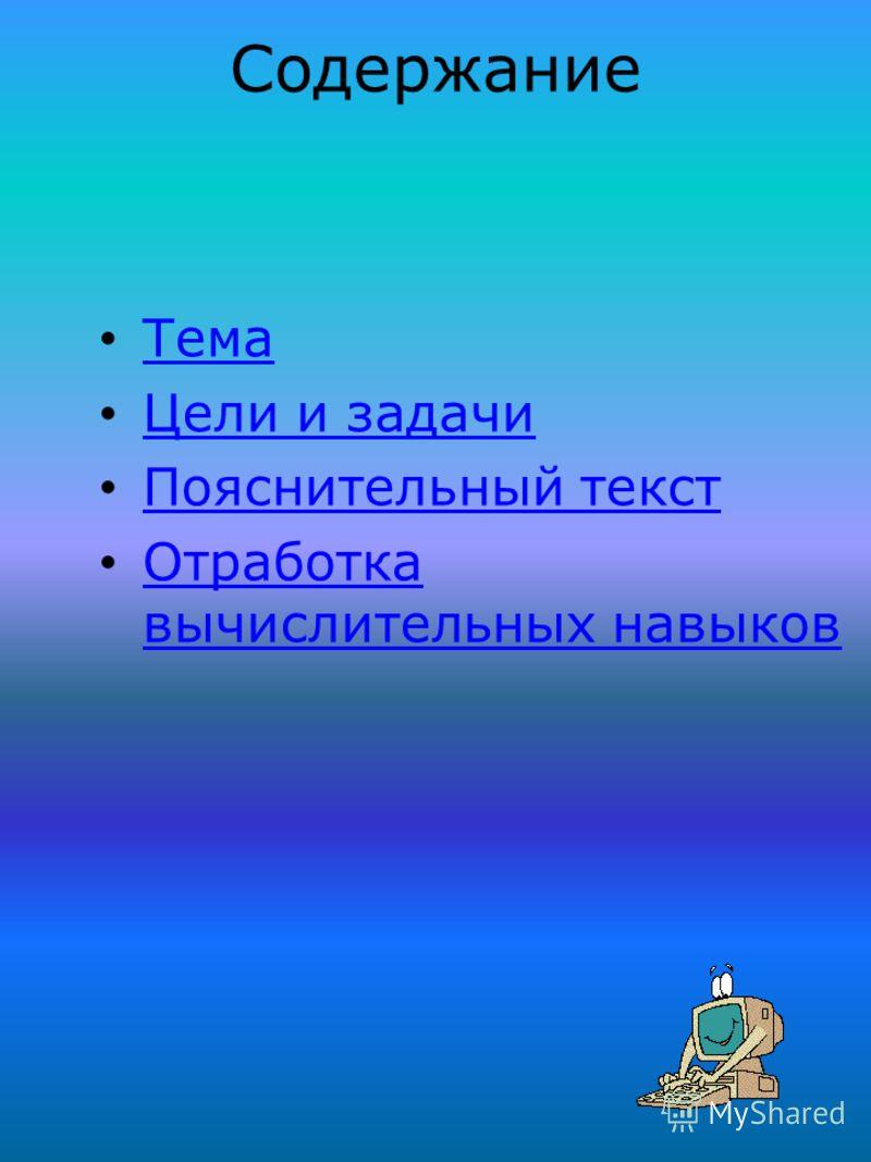 Содержание Тема Цели и задачи Пояснительный текст Отработка вычислительных навыков Отработка вычислительных навыков