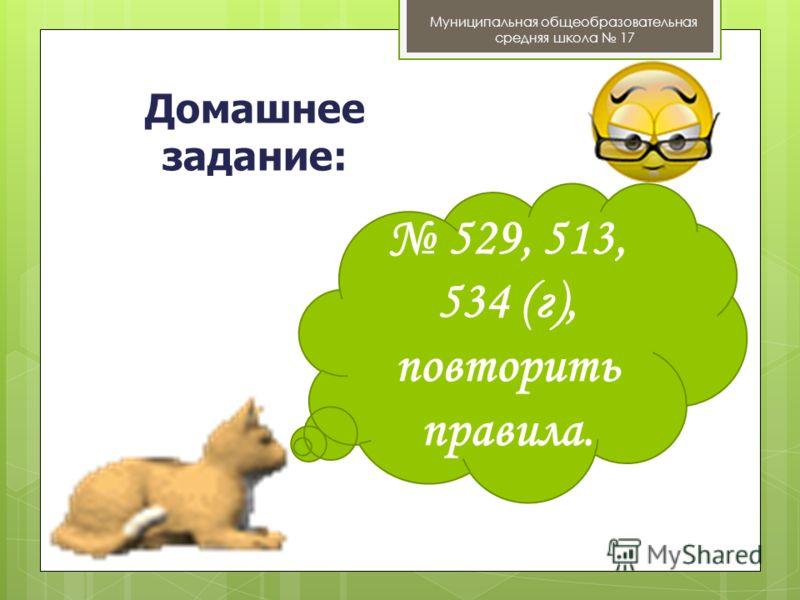 Домашнее задание: Муниципальная общеобразовательная средняя школа 17 529, 513, 534 (г), повторить правила.