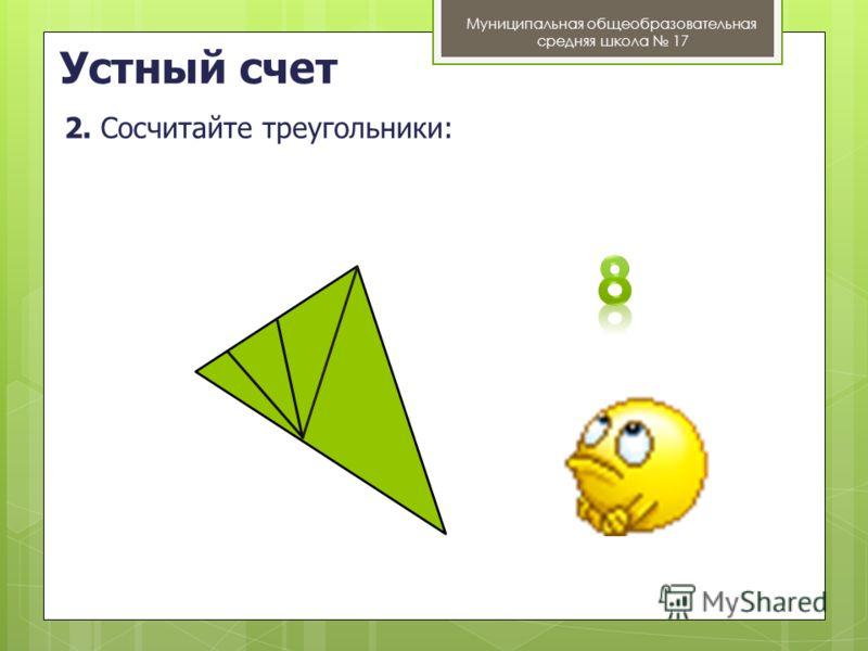 Устный счет Муниципальная общеобразовательная средняя школа 17 2. Сосчитайте треугольники:
