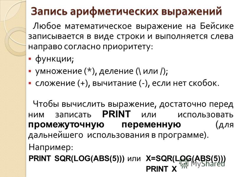Запись арифметических выражений Любое математическое выражение на Бейсике записывается в виде строки и выполняется слева направо согласно приоритету : функции ; умножение (*), деление (\ или /); сложение (+), вычитание (-), если нет скобок. Чтобы выч
