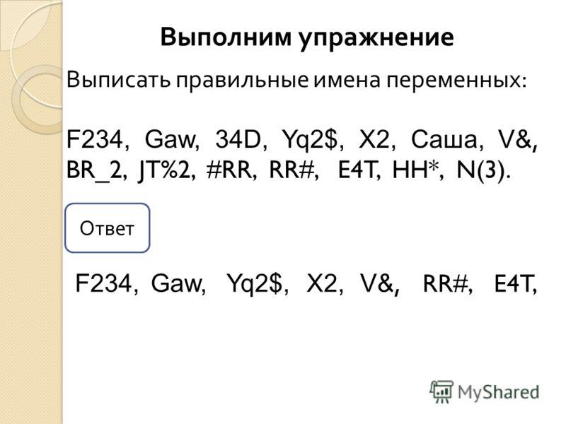 Выполним упражнение Выписать правильные имена переменных: F234, Gaw, 34D, Yq2$, X2, Саша, V&, BR_2, JT%2, #RR, RR#, E4T, HH*, N(3). F234,Gaw,Yq2$,X2, V&, RR#,E4T, Ответ