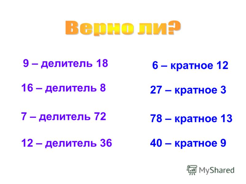 9 – делитель 18 16 – делитель 8 7 – делитель 72 27 – кратное 3 6 – кратное 12 78 – кратное 13 40 – кратное 9 12 – делитель 36